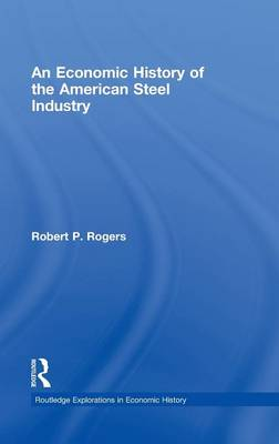 An Economic History of the American Steel Industry - Routledge Explorations in Economic History v. 42 (Hardback)