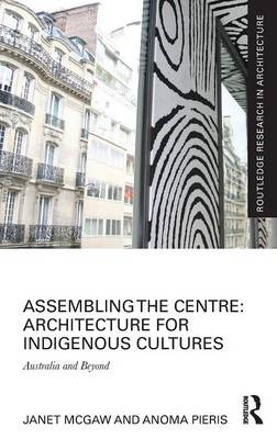 Assembling the Centre: Architecture for Indigenous Cultures: Australia and Beyond - Routledge Research in Architecture (Hardback)