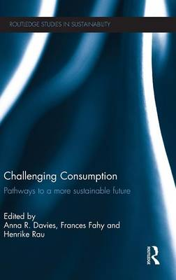 Challenging Consumption: Pathways to a More Sustainable Future - Routledge Studies in Sustainability (Hardback)