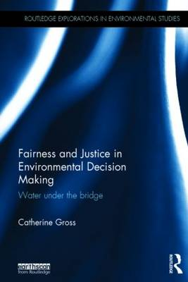 Fairness and Justice in Environmental Decision-Making: Water Under the Bridge - Routledge Explorations in Environmental Studies (Hardback)
