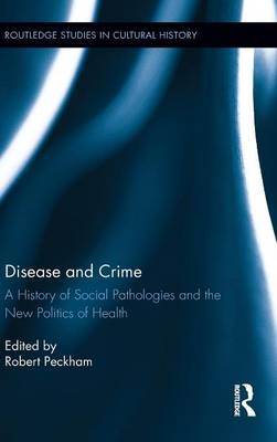 Disease and Crime: A History of Social Pathologies and the New Politics of Health - Routledge Studies in Cultural History 23 (Hardback)