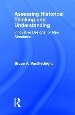 Assessing Historical Thinking and Understanding: Innovative Designs for New Standards (Hardback)