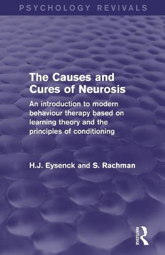 The Causes and Cures of Neurosis (Psychology Revivals): An Introduction to Modern Behaviour Therapy Based on Learning Theory and the Principles of Conditioning (Paperback)