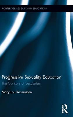 Progressive Sexuality Education: The Conceits of Secularism - Routledge Research in Education 153 (Hardback)