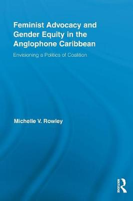 Feminist Advocacy and Gender Equity in the Anglophone Caribbean: Envisioning a Politics of Coalition - Routledge International Studies of Women and Place (Paperback)