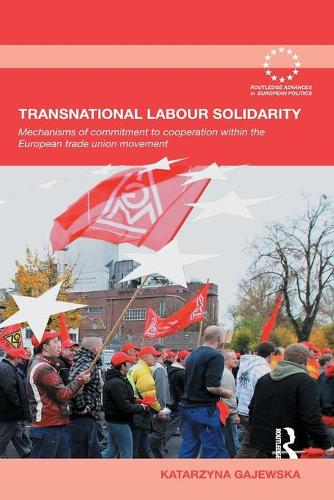 Transnational Labour Solidarity: Mechanisms of Commitment to Cooperation within the European Trade Union Movement - Routledge Advances in European Politics (Paperback)