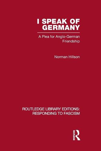 I Speak of Germany: A Plea for Anglo-German Friendship - Routledge Library Editions: Responding to Fascism (Paperback)