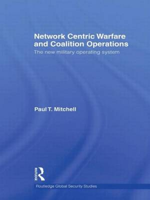 Network Centric Warfare and Coalition Operations: The New Military Operating System - Routledge Global Security Studies (Paperback)