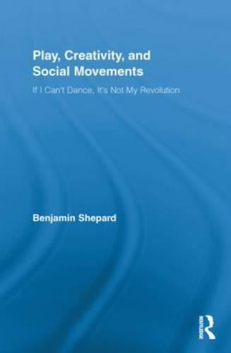Play, Creativity, and Social Movements: If I Can't Dance, It's Not My Revolution - Routledge Advances in Sociology (Paperback)