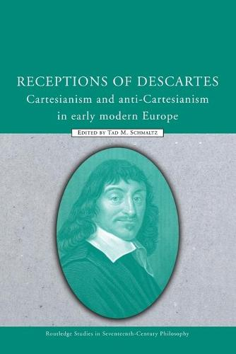 Receptions of Descartes: Cartesianism and Anti-Cartesianism in Early Modern Europe - Routledge Studies in Seventeenth Century Philosophy (Paperback)