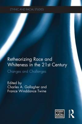 Retheorizing Race and Whiteness in the 21st Century: Changes and Challenges - Ethnic and Racial Studies (Paperback)