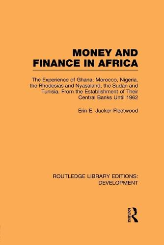 Money and Finance in Africa: The Experience of Ghana, Morocco, Nigeria, the Rhodesias and Nyasaland, the Sudan and Tunisia from the Establishment of Their Central Banks Until 1962 - Routledge Library Editions: Development (Paperback)