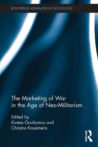 The Marketing of War in the Age of Neo-Militarism - Routledge Advances in Sociology (Paperback)