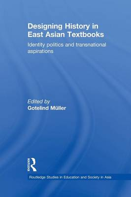 Designing History in East Asian Textbooks: Identity Politics and Transnational Aspirations (Paperback)