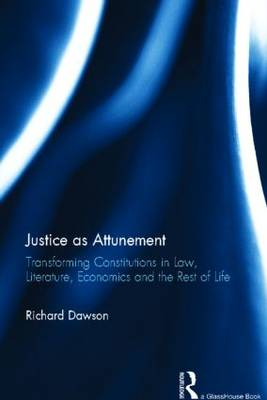 Justice as Attunement: Transforming Constitutions in Law, Literature, Economics, and the Rest of Life (Hardback)