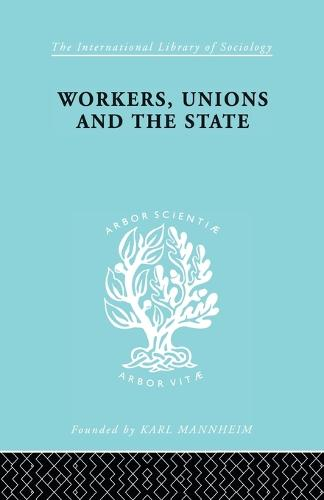 Workers, Unions and the State - International Library of Sociology 167 (Paperback)