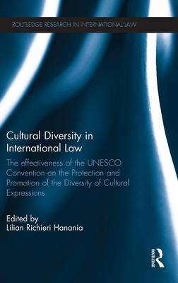 Cultural Diversity in International Law: The Effectiveness of the UNESCO Convention on the Protection and Promotion of the Diversity of Cultural Expressions - Routledge Research in International Law (Hardback)