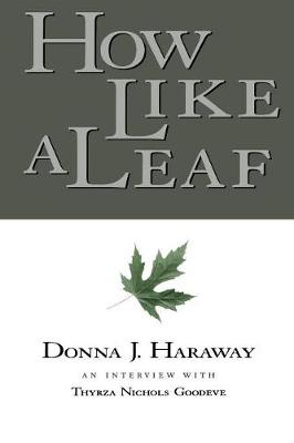 How Like a Leaf: An Interview with Donna Haraway (Paperback)