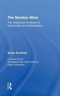 The Mestizo Mind: The Intellectual Dynamics of Colonization and Globalization (Hardback)
