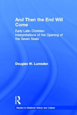 And Then the End Will Come: Early Latin Christian Interpretations of the Opening of the Seven Seals - Studies in Medieval History and Culture (Hardback)