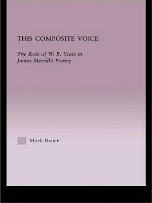 This Composite Voice: The Role of W.B.Yeats in James Merrill's Poetry - Studies in Major Literary Authors 24 (Hardback)