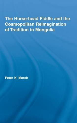The Horse-head Fiddle and the Cosmopolitan Reimagination of Tradition in Mongolia - Current Research in Ethnomusicology: Outstanding Dissertations v. 12 (Hardback)