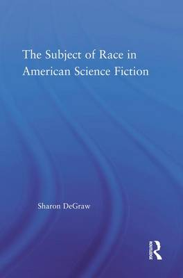 The Subject of Race in American Science Fiction - Literary Criticism and Cultural Theory (Hardback)