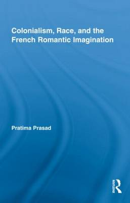 Colonialism, Race, and the French Romantic Imagination - Routledge Studies in Romanticism v. 14 (Hardback)