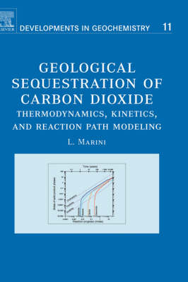 Geological Sequestration of Carbon Dioxide: Thermodynamics, Kinetics, and Reaction Path Modeling - Developments in Geochemistry v. 11 (Hardback)