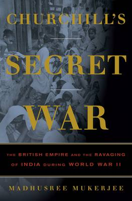 Churchill's Secret War: The British Empire and the Ravaging of India During World War II (Hardback)