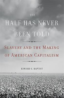 The Half Has Never Been Told: Slavery and the Making of American Capitalism (Hardback)