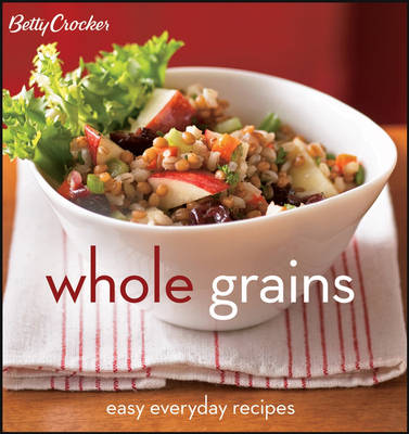 Betty Crocker Whole Grains: Easy Everyday Recipes (Spiral bound)