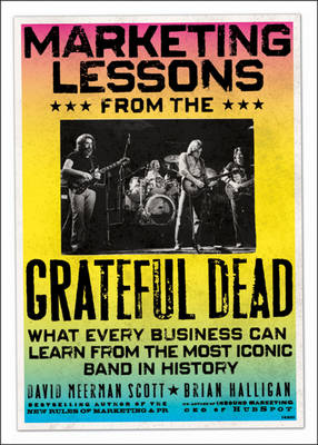 Marketing Lessons from the Grateful Dead: What Every Business Can Learn from the Most Iconic Band in History (Hardback)