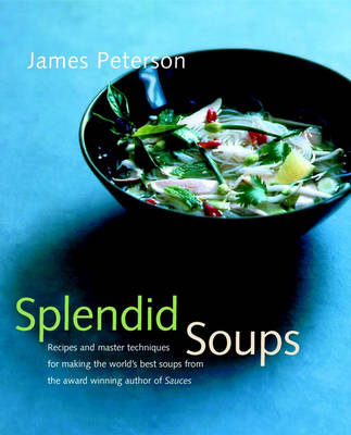 Splendid Soups: Recipes and Master Techniques for Making the World's Best Soups (Hardback)