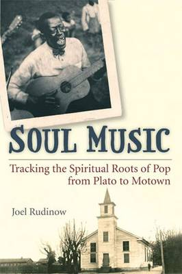 Soul Music: Tracking the Spiritual Roots of Pop from Plato to Motown - Tracking Pop (Paperback)