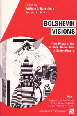 Bolshevik Visions: Culture of a New Society - Ethics, Gender, Family, Law and Problems of Tradition v. 1: First Phase of the Cultural Revolution in Soviet Russia - Ann Arbor Paperbacks (Paperback)