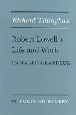 Robert Lowell's Life and Work: Damaged Grandeur - Poets on Poetry (Paperback)