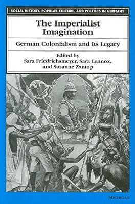 The Imperialist Imagination: German Colonialism and Its Legacy - Social History, Popular Culture and Politics in Germany (Paperback)