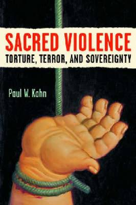 Sacred Violence: Torture, Terror, and Sovereignty - Law, Meaning & Violence (Hardback)