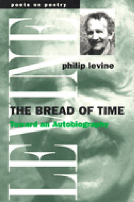 The Bread of Time: Toward an Autobiography - Poets on Poetry (Paperback)