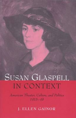 Susan Glaspell in Context: American Theater, Culture and Politics, 1915-48 (Hardback)