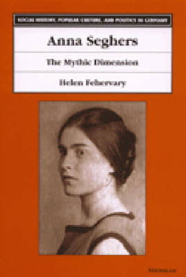 Anna Seghers: The Mythic Dimension - Social History, Popular Culture and Politics in Germany (Hardback)