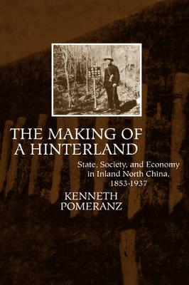 The Making of a Hinterland: State, Society and Economy in Inland North China, 1853-1937 (Hardback)