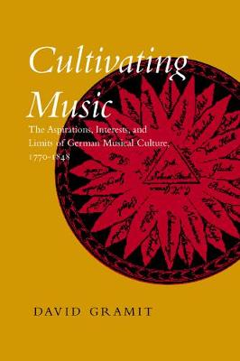 Cultivating Music: The Aspirations, Interests and Limits of German Musical Culture, 1770-1848 (Hardback)