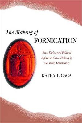 The Making of Fornication: Eros, Ethics, and Political Reform in Greek Philosophy and Early Christianity - Hellenistic Culture and Society v. 40 (Hardback)