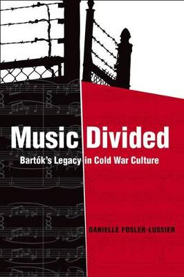 Music Divided: Bartok's Legacy in Cold War Culture - California Studies in 20th-Century Music 7 (Hardback)