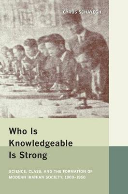 Who is Knowledgeable is Strong: Science, Class, and the Formation of Modern Iranian Society, 1900-1950 (Hardback)