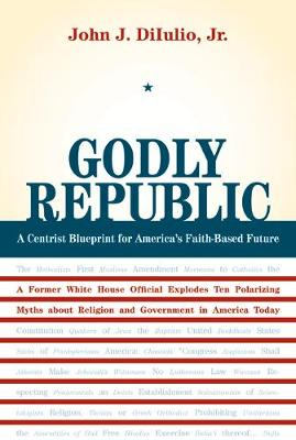 Godly Republic: A Centrist Blueprint for America's Faith-Based Future, A Former White House Official Explodes Ten Polarizing Myths About Religion and Government in America Today - Wildavsky Forum Series 5 (Paperback)