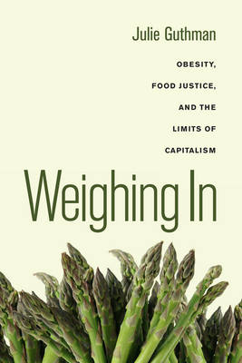 Weighing in: Obesity, Food Justice, and the Limits of Capitalism - California Studies in Food and Culture 32 (Hardback)