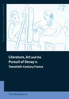 Literature, Art and the Pursuit of Decay in Twentieth-century France - Cambridge Studies in French No. 66 (Paperback)